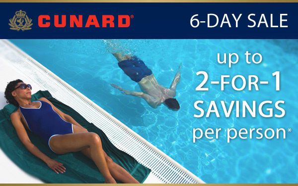 Cunard 6-Day Sale: 2-for-1 Savings*